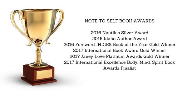 NOTE TO SELF BOOK AWARDS2016 Nautilus Silver Award2016 Idaho Author Award2016 Foreword INDIES Book of the Year Gold Winner2017 International Book Award Gold Winner2017 International Exce
